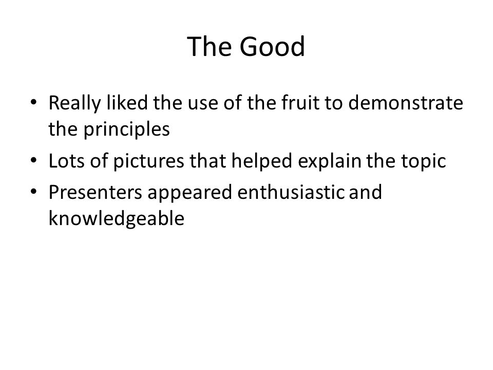 The Good Really liked the use of the fruit to demonstrate the principles Lots of pictures that helped explain the topic Presenters appeared enthusiast