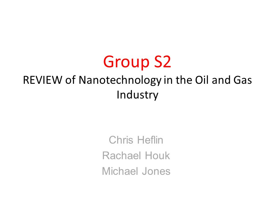 Group S2 REVIEW of Nanotechnology in the Oil and Gas Industry Chris Heflin Rachael Houk Michael Jones