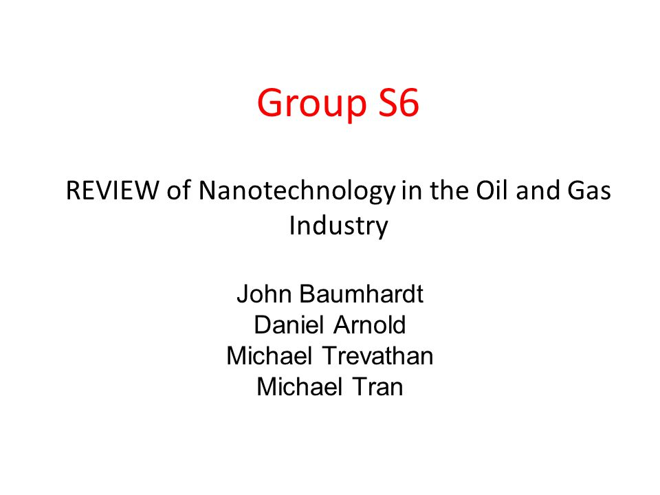 John Baumhardt Daniel Arnold Michael Trevathan Michael Tran Group S6 REVIEW of Nanotechnology in the Oil and Gas Industry
