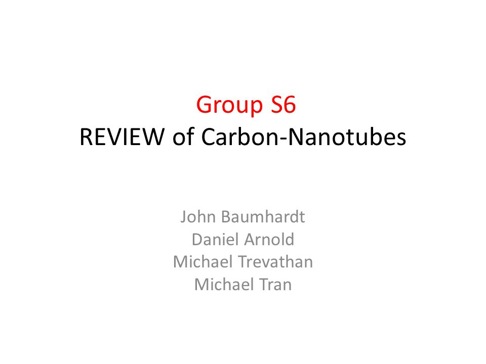 Group S6 REVIEW of Carbon-Nanotubes John Baumhardt Daniel Arnold Michael Trevathan Michael Tran