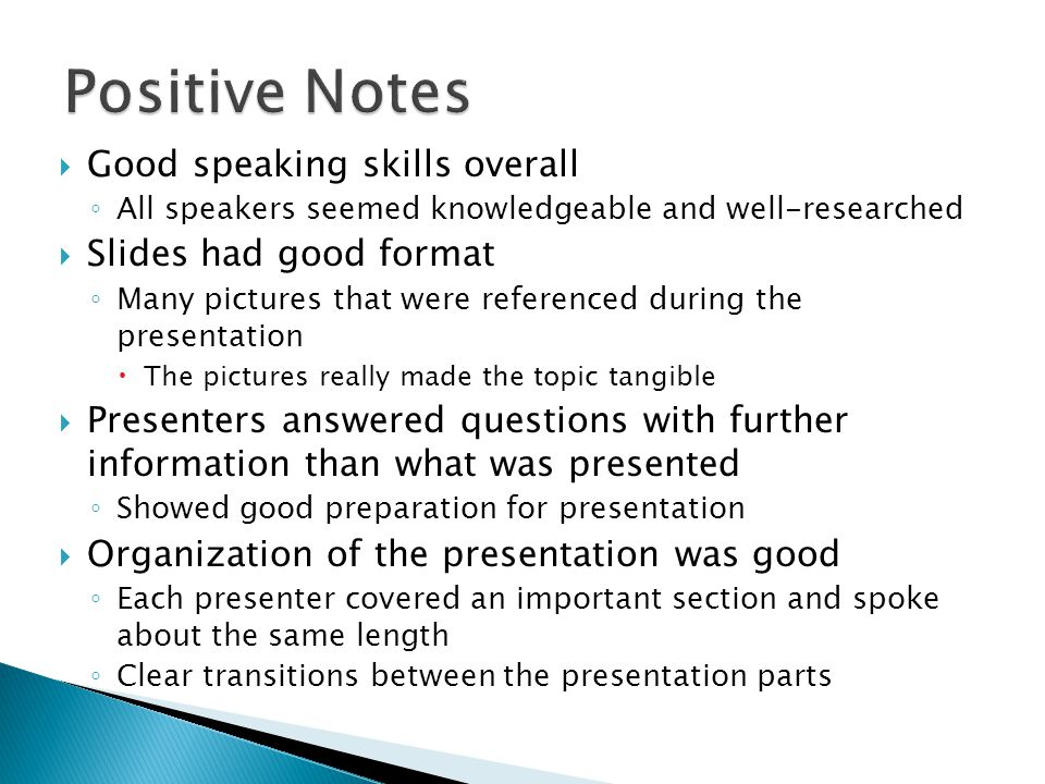  Good speaking skills overall ◦ All speakers seemed knowledgeable and well-researched  Slides had good format ◦ Many pictures that were referenced d