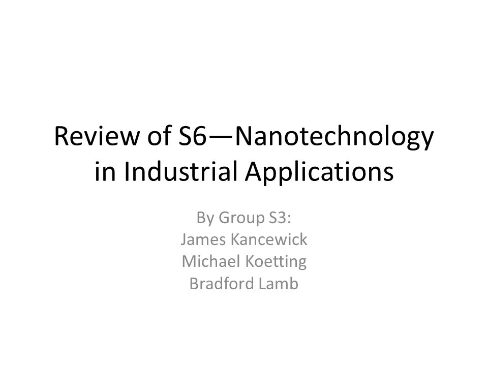 Review of S6—Nanotechnology in Industrial Applications By Group S3: James Kancewick Michael Koetting Bradford Lamb