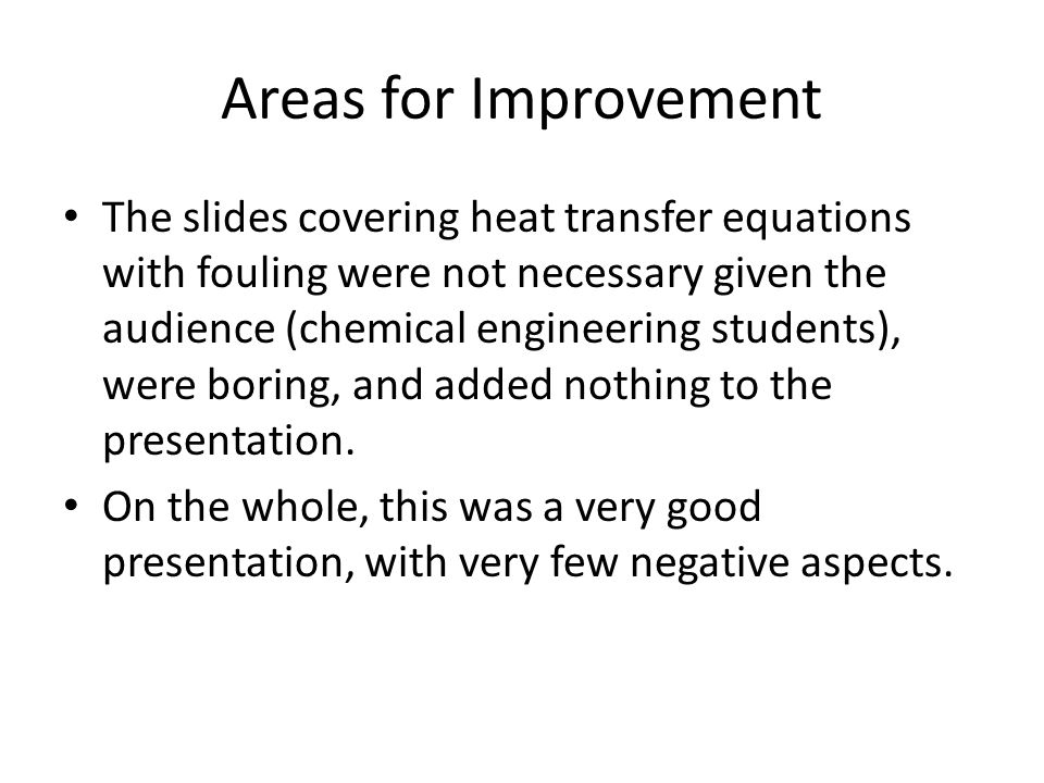 Areas for Improvement The slides covering heat transfer equations with fouling were not necessary given the audience (chemical engineering students),