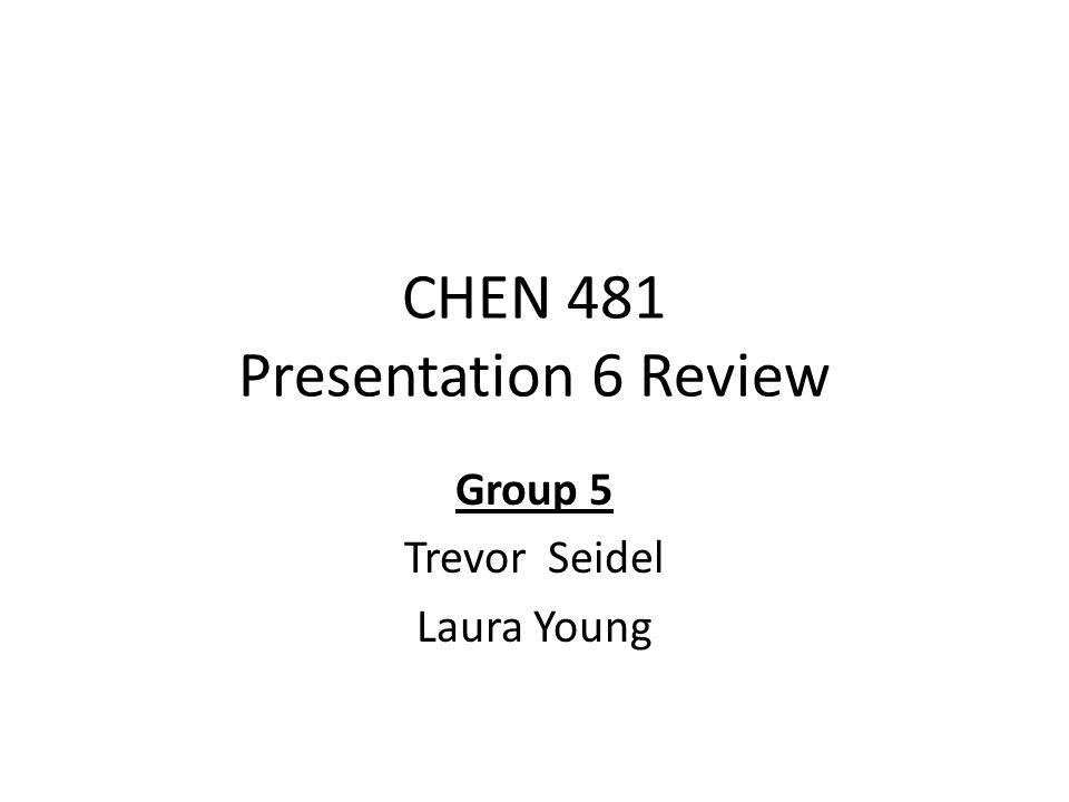 CHEN 481 Presentation 6 Review Group 5 Trevor Seidel Laura Young