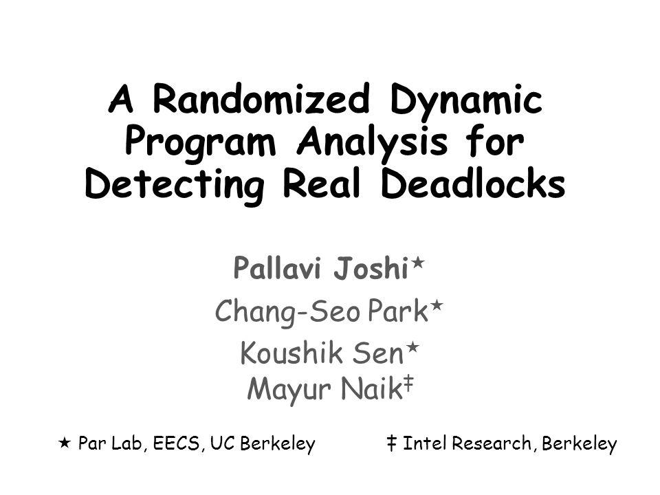 Thread 1Thread 2 Thread1 foo(o1,o2,true) Thread2 foo(o2,o1,false) void foo(Object l1, Object l2, boolean flag) { if(flag) { // Long running computations f1(); f2(); } synchronized(l1){ synchronized(l2){ } Deadlock Directed Testing Lock(o2) Lock(o1) Paused f1() f2()