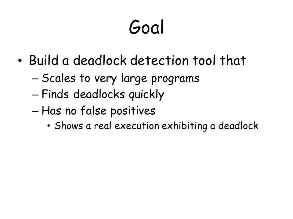 Finding Deadlocks: Stress Testing Stress Testing + Easy to deploy + Scales to large programs + No false positives -Same schedule gets tested many times  No effort to control thread scheduler - Often subtle thread schedules that exhibit deadlocks are not tested