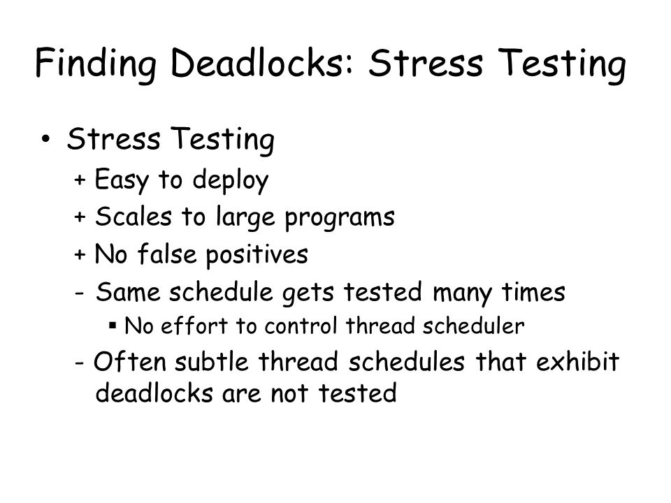 Finding Deadlocks: Random testing Removes some of the limitations of stress testing – Randomizes the thread scheduler Does not find deadlocks quickly – Deadlocks often happen under subtle schedules