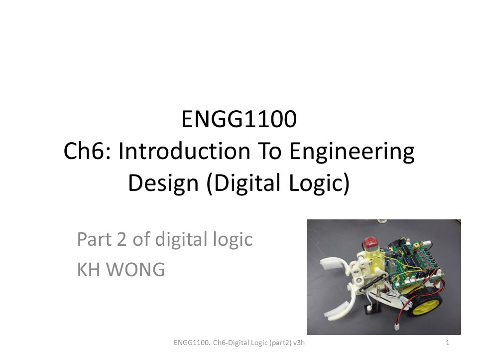 ENGG1100 Ch6: Introduction To Engineering Design (Digital Logic) Part 2 of digital logic KH WONG ENGG1100. Ch6-Digital Logic (part2) v3h1