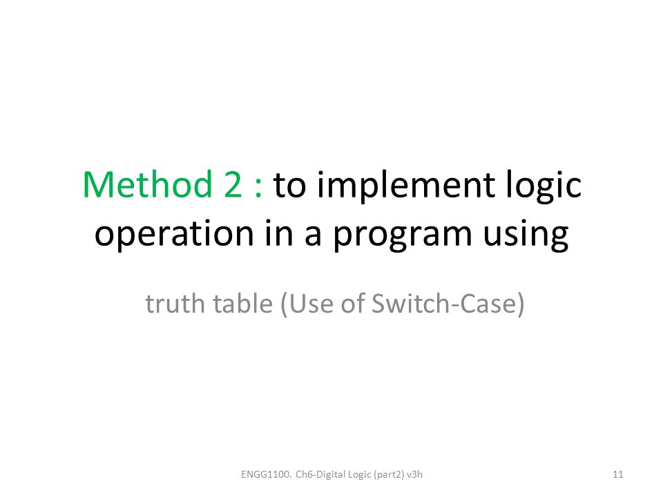 Method 2 : to implement logic operation in a program using truth table (Use of Switch-Case) ENGG1100. Ch6-Digital Logic (part2) v3h11