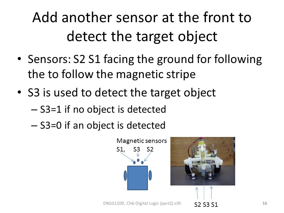 Add another sensor at the front to detect the target object Sensors: S2 S1 facing the ground for following the to follow the magnetic stripe S3 is use