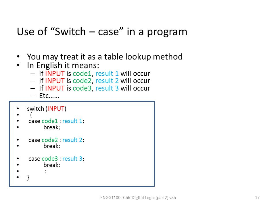 "Use of ""Switch – case"" in a program You may treat it as a table lookup method In English it means: – If INPUT is code1, result 1 will occur – If INPUT"