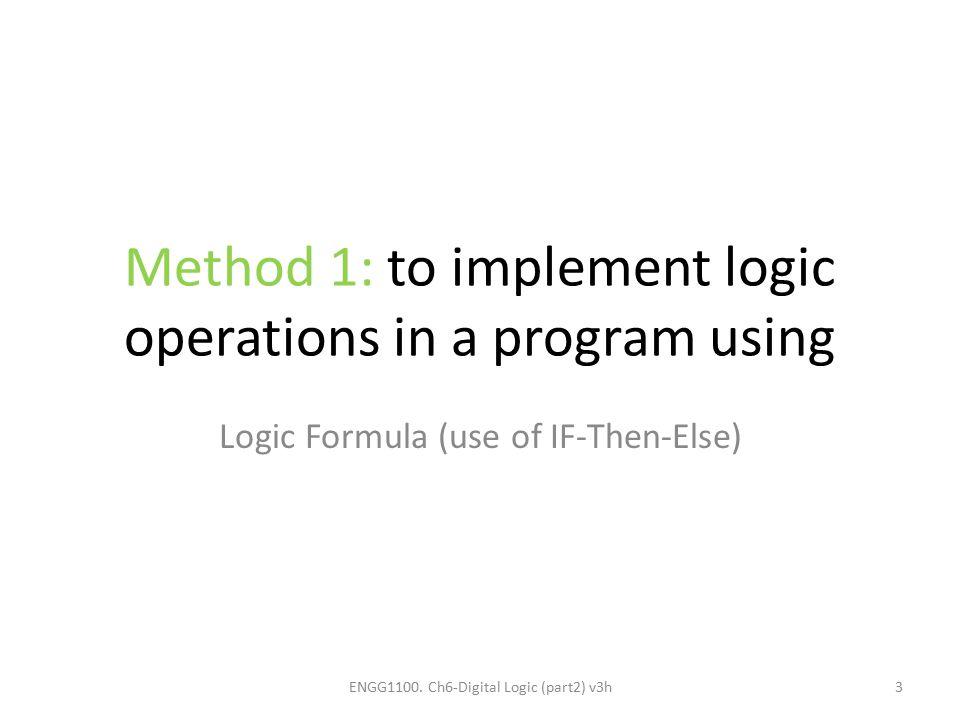 Method 1: to implement logic operations in a program using Logic Formula (use of IF-Then-Else) ENGG1100. Ch6-Digital Logic (part2) v3h3