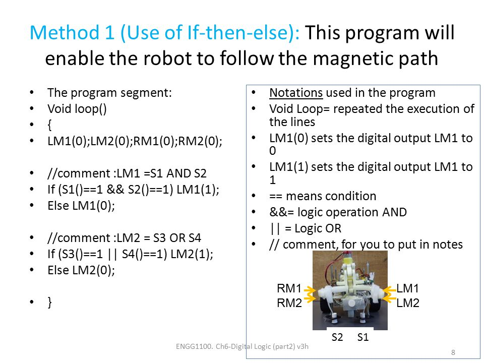 Method 1 (Use of If-then-else): This program will enable the robot to follow the magnetic path The program segment: Void loop() { LM1(0);LM2(0);RM1(0)