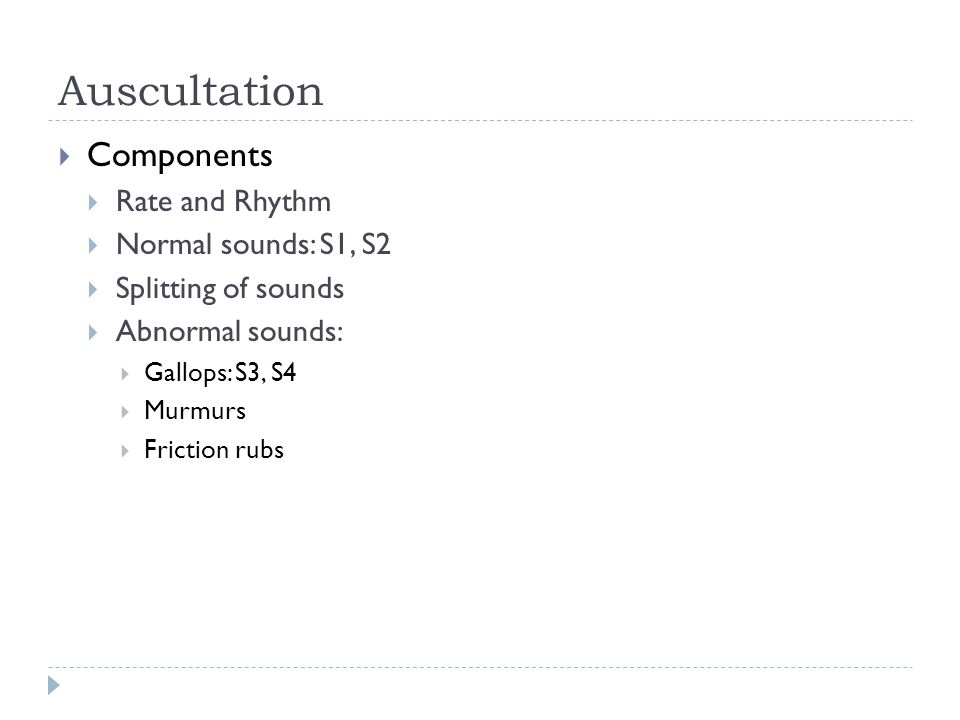 Auscultation  Components  Rate and Rhythm  Normal sounds: S1, S2  Splitting of sounds  Abnormal sounds:  Gallops: S3, S4  Murmurs  Friction ru