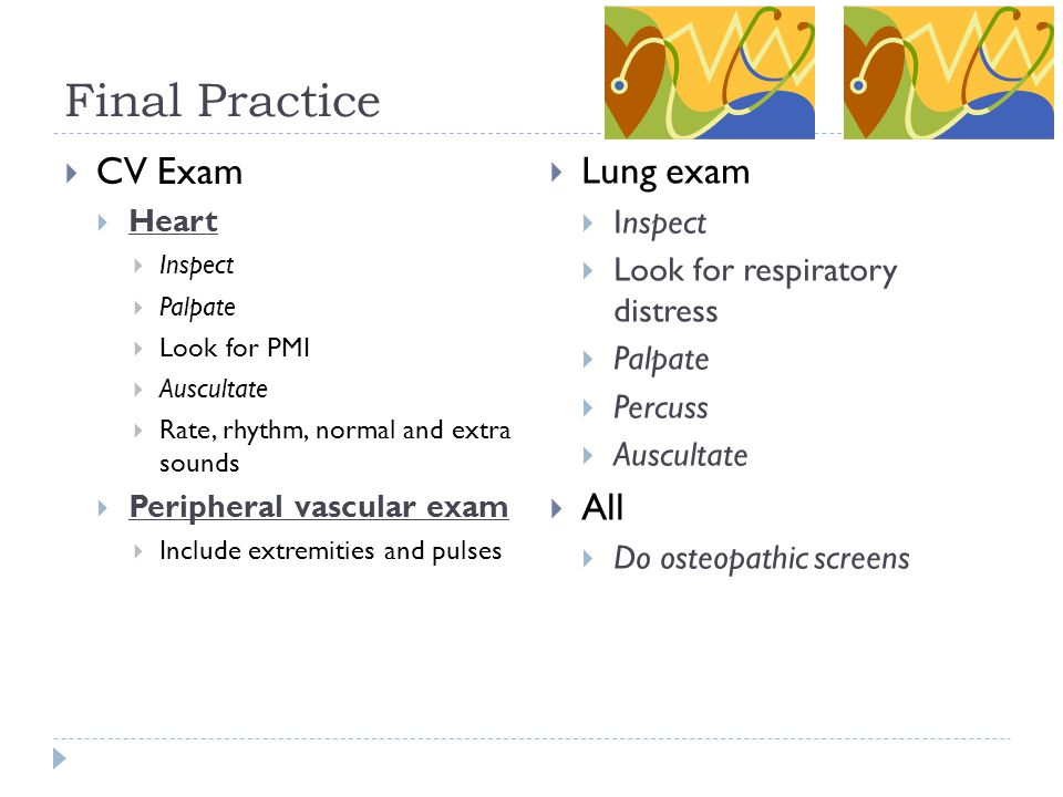 Final Practice  CV Exam  Heart  Inspect  Palpate  Look for PMI  Auscultate  Rate, rhythm, normal and extra sounds  Peripheral vascular exam 