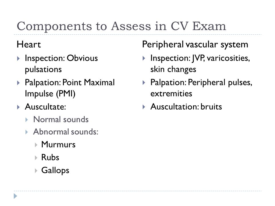 Components to Assess in CV Exam Heart  Inspection: Obvious pulsations  Palpation: Point Maximal Impulse (PMI)  Auscultate:  Normal sounds  Abnorm