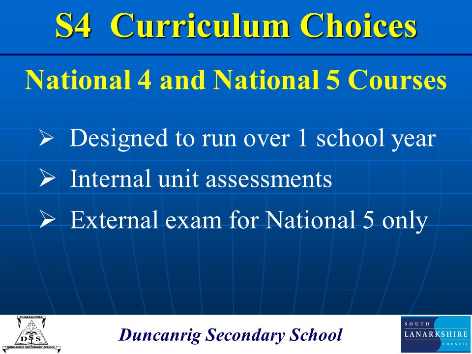 Duncanrig Secondary School National 4 and National 5 Courses  Designed to run over 1 school year  Internal unit assessments  External exam for Nati