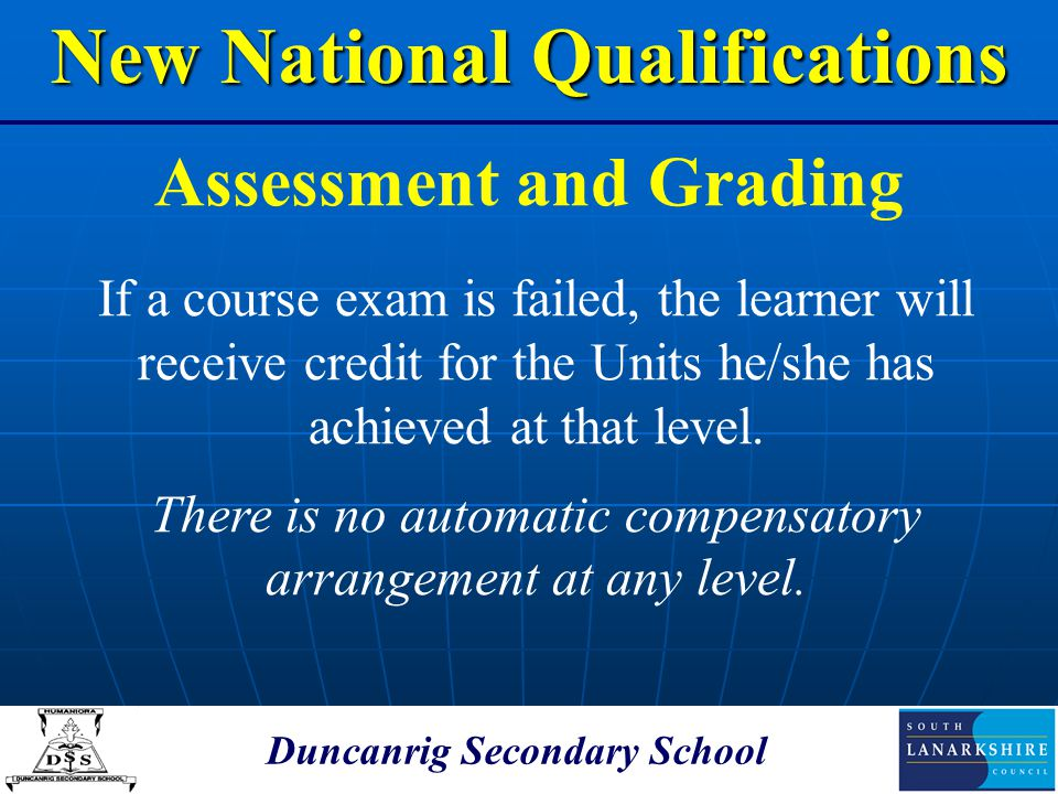Duncanrig Secondary School Assessment and Grading New National Qualifications If a course exam is failed, the learner will receive credit for the Unit
