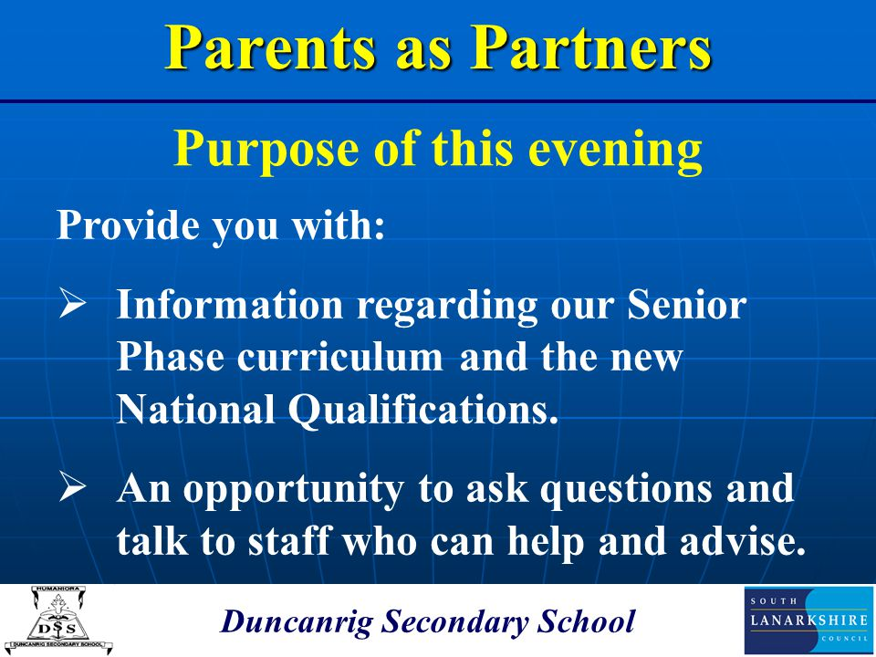 Duncanrig Secondary School Purpose of this evening Parents as Partners Provide you with:  Information regarding our Senior Phase curriculum and the n