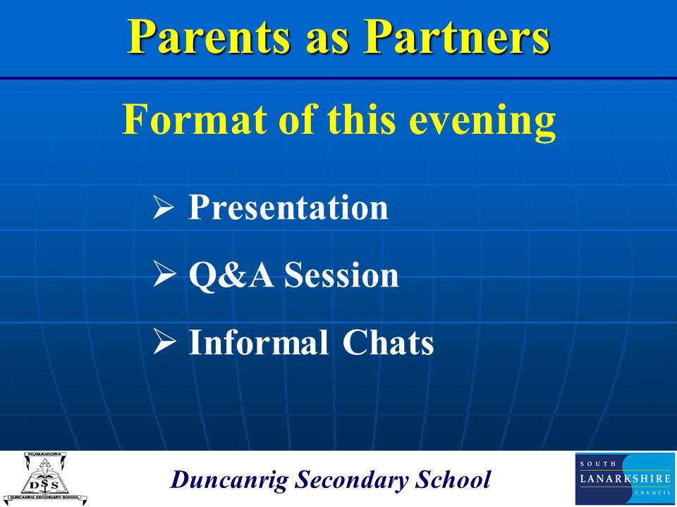 Duncanrig Secondary School Format of this evening Parents as Partners  Presentation  Q&A Session  Informal Chats