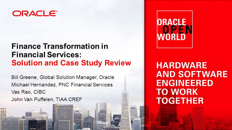 Finance Transformation in Financial Services: Solution and Case Study Review Bill Greene, Global Solution Manager, Oracle Michael Hernandez, PNC Financial Services Vas Rao, CIBC John Van Puffelen, TIAA CREF