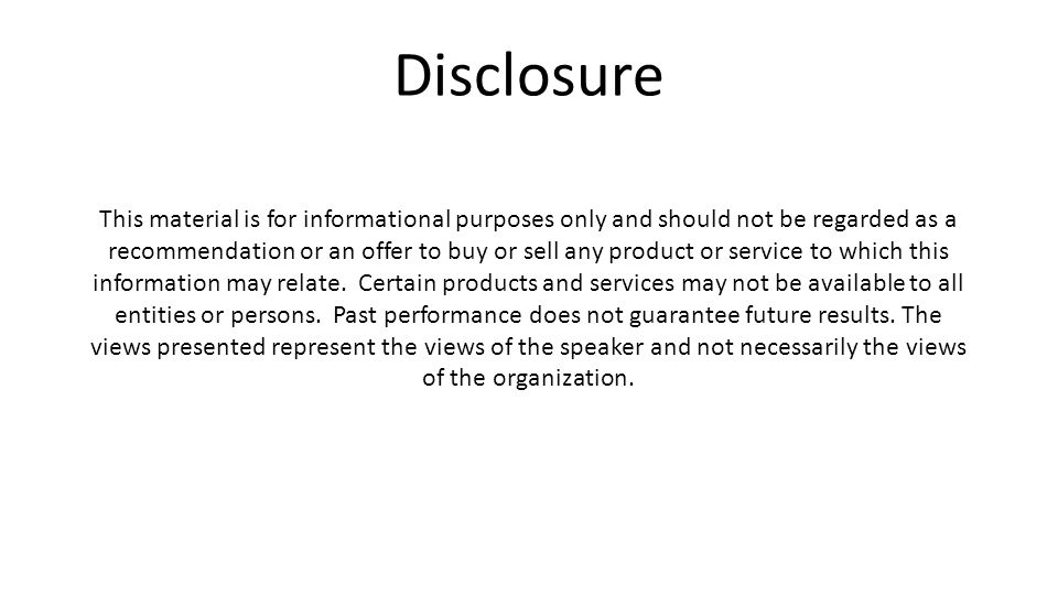 Disclosure This material is for informational purposes only and should not be regarded as a recommendation or an offer to buy or sell any product or service to which this information may relate.