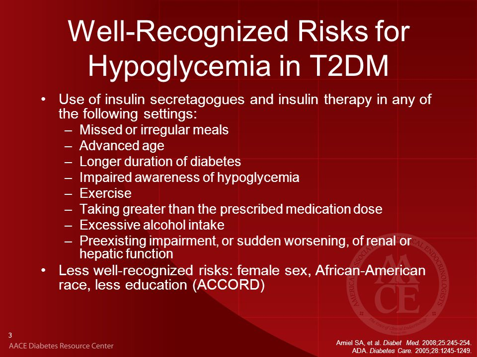 Well-Recognized Risks for Hypoglycemia in T2DM Use of insulin secretagogues and insulin therapy in any of the following settings: –Missed or irregular meals –Advanced age –Longer duration of diabetes –Impaired awareness of hypoglycemia –Exercise –Taking greater than the prescribed medication dose –Excessive alcohol intake –Preexisting impairment, or sudden worsening, of renal or hepatic function Less well-recognized risks: female sex, African-American race, less education (ACCORD) 3 Amiel SA, et al.