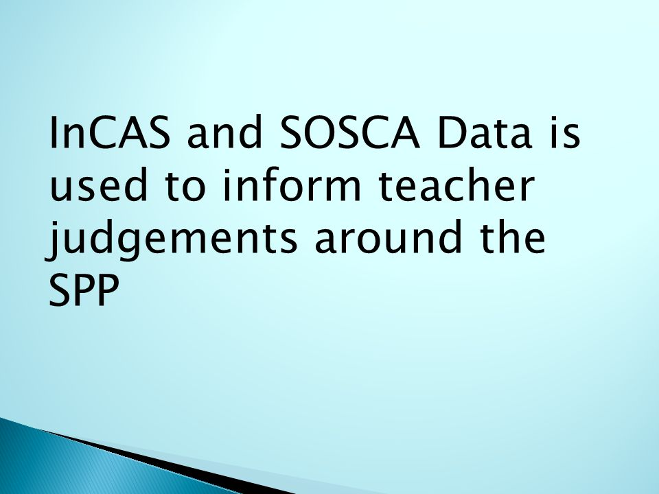InCAS and SOSCA Data is used to inform teacher judgements around the SPP