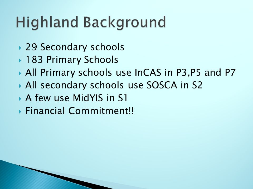  29 Secondary schools  183 Primary Schools  All Primary schools use InCAS in P3,P5 and P7  All secondary schools use SOSCA in S2  A few use MidYIS in S1  Financial Commitment!!