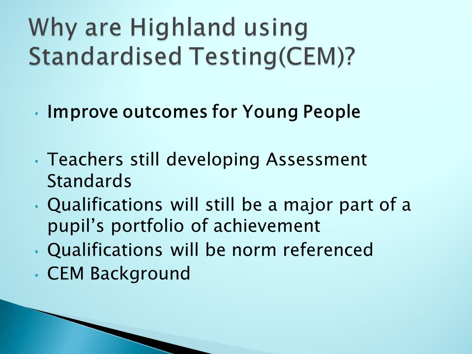 Improve outcomes for Young People Teachers still developing Assessment Standards Qualifications will still be a major part of a pupil's portfolio of achievement Qualifications will be norm referenced CEM Background