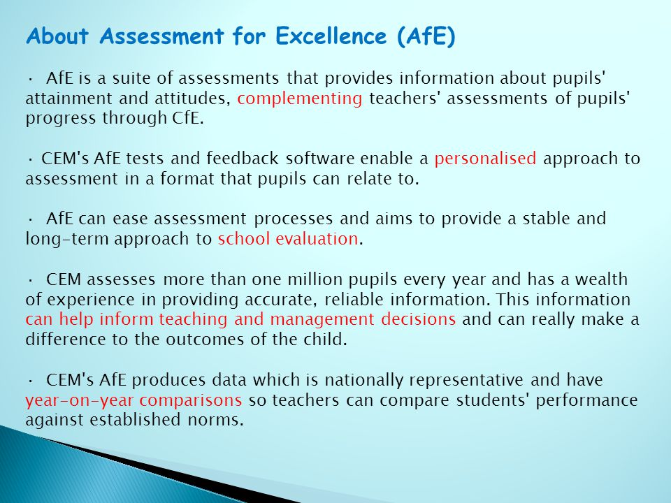 About Assessment for Excellence (AfE) · AfE is a suite of assessments that provides information about pupils attainment and attitudes, complementing teachers assessments of pupils progress through CfE.