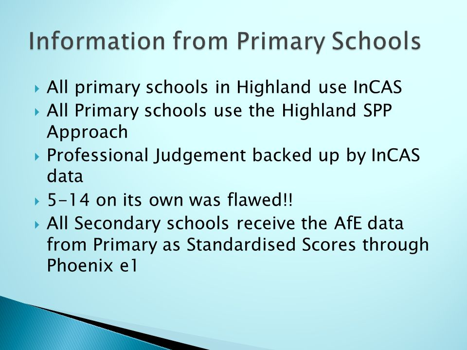  All primary schools in Highland use InCAS  All Primary schools use the Highland SPP Approach  Professional Judgement backed up by InCAS data  5-14 on its own was flawed!.