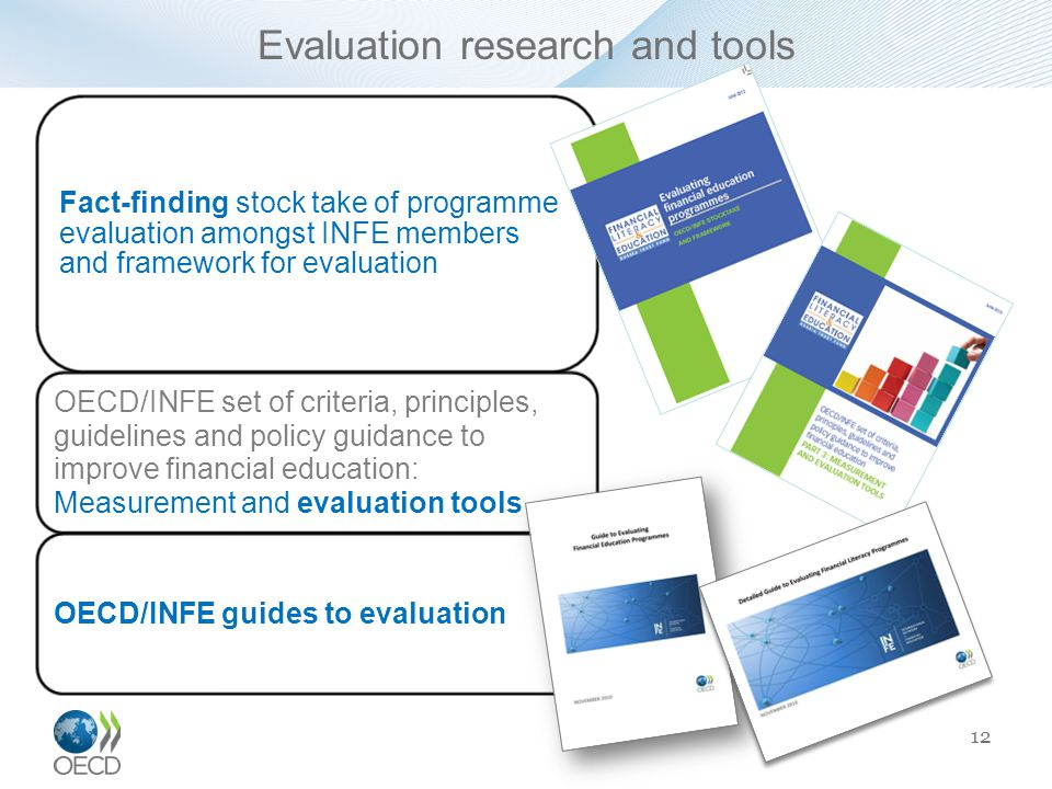 Evaluation research and tools Fact-finding stock take of programme evaluation amongst INFE members and framework for evaluation OECD/INFE set of criteria, principles, guidelines and policy guidance to improve financial education: Measurement and evaluation tools OECD/INFE guides to evaluation 12