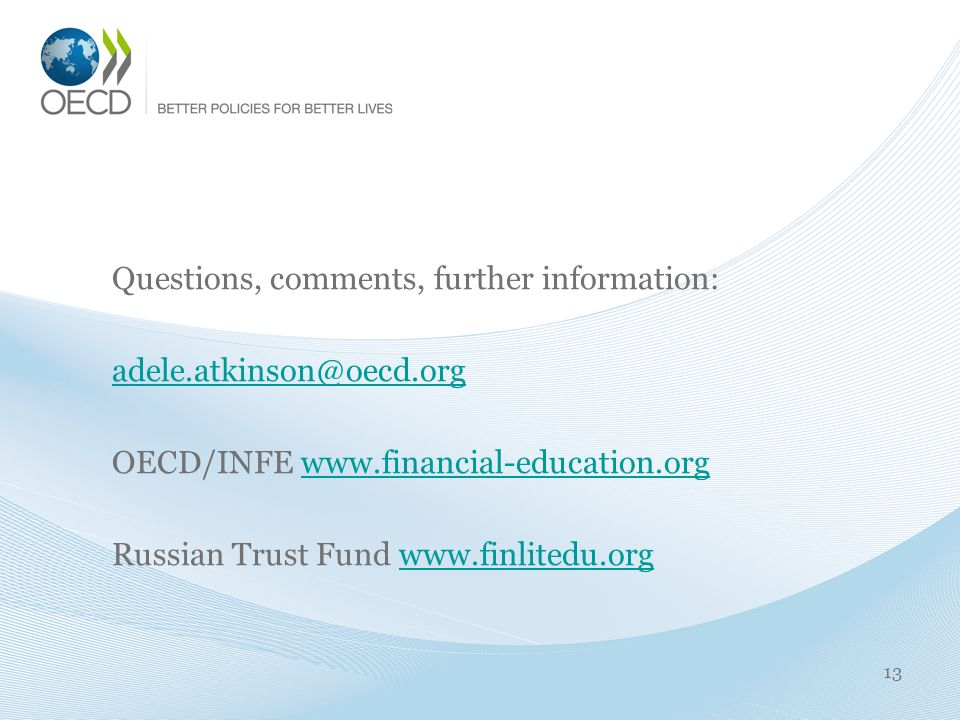 Questions, comments, further information: adele.atkinson@oecd.org OECD/INFE www.financial-education.orgwww.financial-education.org Russian Trust Fund www.finlitedu.orgwww.finlitedu.org 13