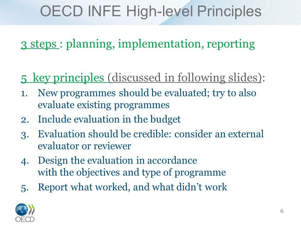 OECD INFE High-level Principles 3 steps : planning, implementation, reporting 5 key principles (discussed in following slides): 1.New programmes should be evaluated; try to also evaluate existing programmes 2.Include evaluation in the budget 3.Evaluation should be credible: consider an external evaluator or reviewer 4.Design the evaluation in accordance with the objectives and type of programme 5.Report what worked, and what didn't work 6