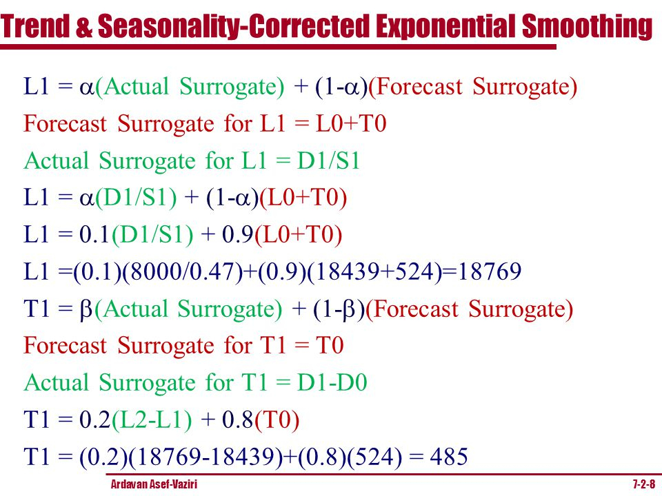 Ardavan Asef-Vaziri 7-2-8 L1 =  (Actual Surrogate) + (1-  )(Forecast Surrogate) Forecast Surrogate for L1 = L0+T0 Actual Surrogate for L1 = D1/S1 L1 =  (D1/S1) + (1-  )(L0+T0) L1 =  (D1/S1) + 0.9(L0+T0) L1 =(0.1)(8000/0.47)+(0.9)(18439+524)=18769 T1 =  (Actual Surrogate) + (1-  )(Forecast Surrogate) Forecast Surrogate for T1 = T0 Actual Surrogate for T1 = D1-D0 T1 =  (L2-L1) + 0.8(T0) T1 = (0.2)(18769-18439)+(0.8)(524) = 485 Trend & Seasonality-Corrected Exponential Smoothing