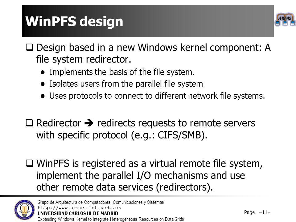 Grupo de Arquitectura de Computadores, Comunicaciones y Sistemas http://www.arcos.inf.uc3m.es UNIVERSIDAD CARLOS III DE MADRID Expanding Windows Kernel to Integrate Heterogeneous Resources on Data Grids Page –11– WinPFS design  Design based in a new Windows kernel component: A file system redirector.