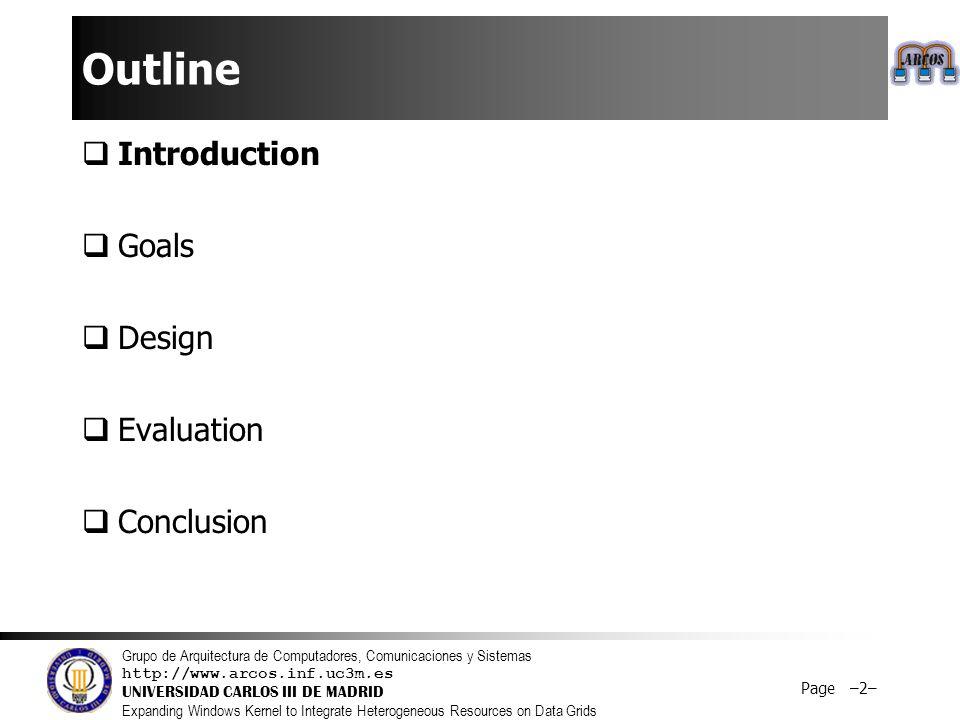 Grupo de Arquitectura de Computadores, Comunicaciones y Sistemas http://www.arcos.inf.uc3m.es UNIVERSIDAD CARLOS III DE MADRID Expanding Windows Kernel to Integrate Heterogeneous Resources on Data Grids Page –2– Outline  Introduction  Goals  Design  Evaluation  Conclusion