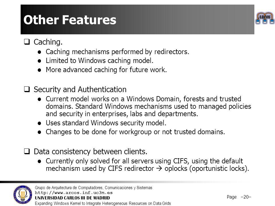 Grupo de Arquitectura de Computadores, Comunicaciones y Sistemas http://www.arcos.inf.uc3m.es UNIVERSIDAD CARLOS III DE MADRID Expanding Windows Kernel to Integrate Heterogeneous Resources on Data Grids Page –20– Other Features  Caching.