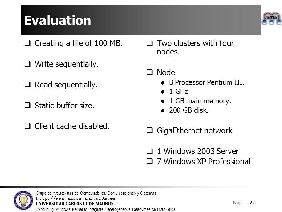 Grupo de Arquitectura de Computadores, Comunicaciones y Sistemas http://www.arcos.inf.uc3m.es UNIVERSIDAD CARLOS III DE MADRID Expanding Windows Kernel to Integrate Heterogeneous Resources on Data Grids Page –22– Evaluation  Creating a file of 100 MB.