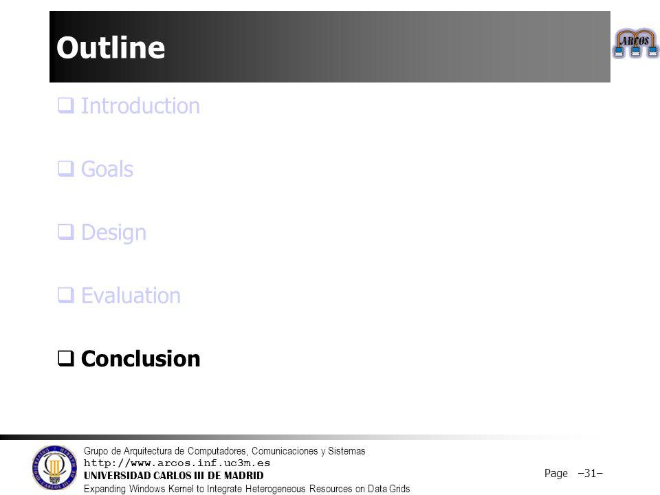 Grupo de Arquitectura de Computadores, Comunicaciones y Sistemas http://www.arcos.inf.uc3m.es UNIVERSIDAD CARLOS III DE MADRID Expanding Windows Kernel to Integrate Heterogeneous Resources on Data Grids Page –31– Outline  Introduction  Goals  Design  Evaluation  Conclusion