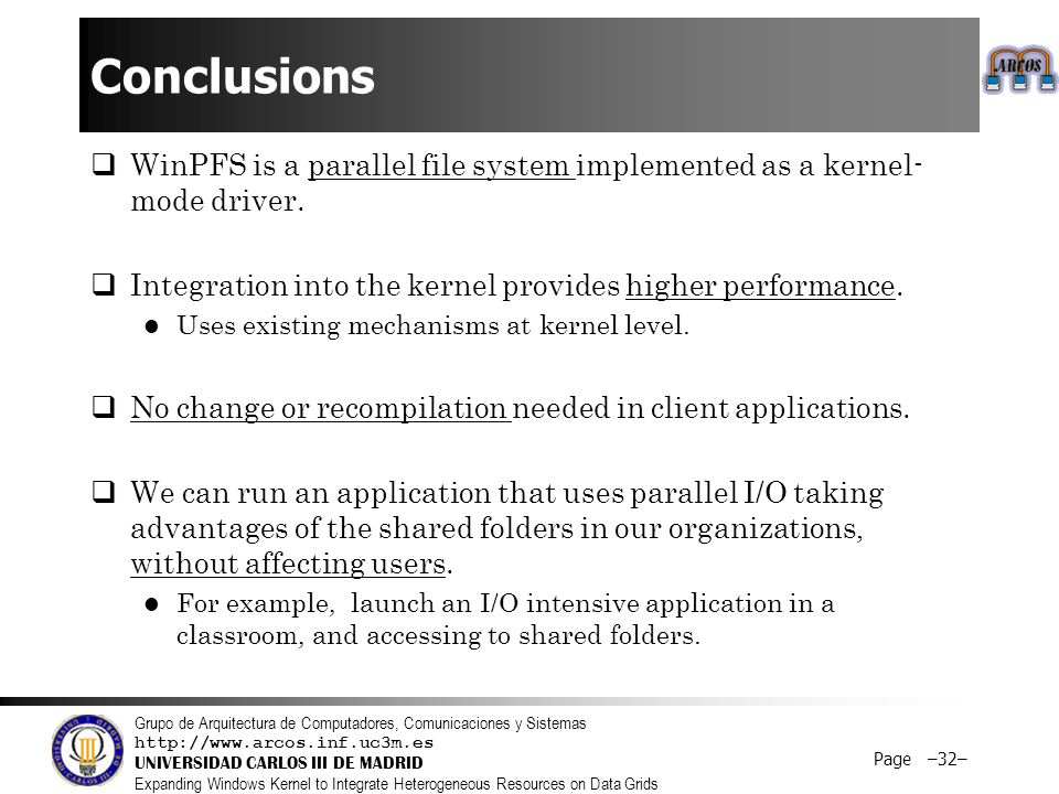 Grupo de Arquitectura de Computadores, Comunicaciones y Sistemas http://www.arcos.inf.uc3m.es UNIVERSIDAD CARLOS III DE MADRID Expanding Windows Kernel to Integrate Heterogeneous Resources on Data Grids Page –32– Conclusions  WinPFS is a parallel file system implemented as a kernel- mode driver.