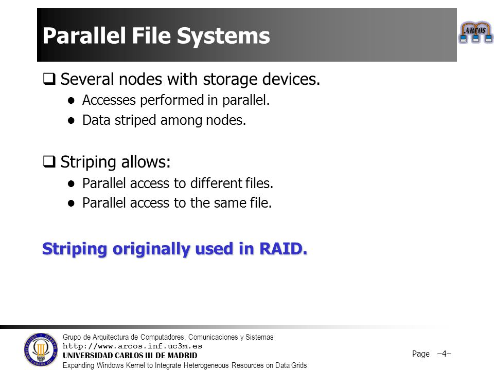 Grupo de Arquitectura de Computadores, Comunicaciones y Sistemas http://www.arcos.inf.uc3m.es UNIVERSIDAD CARLOS III DE MADRID Expanding Windows Kernel to Integrate Heterogeneous Resources on Data Grids Page –4– Parallel File Systems  Several nodes with storage devices.