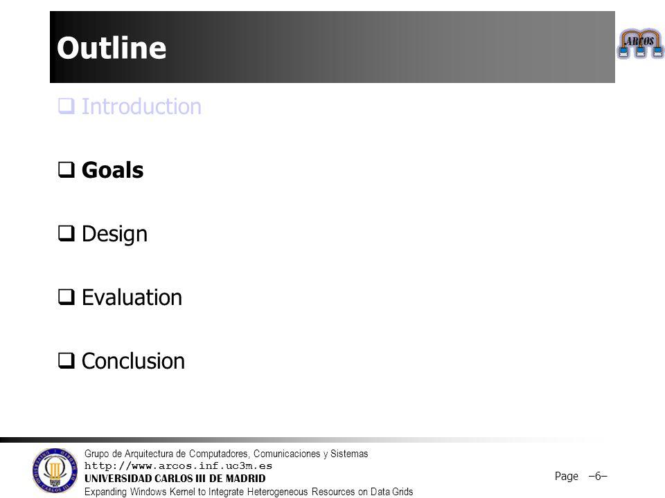 Grupo de Arquitectura de Computadores, Comunicaciones y Sistemas http://www.arcos.inf.uc3m.es UNIVERSIDAD CARLOS III DE MADRID Expanding Windows Kernel to Integrate Heterogeneous Resources on Data Grids Page –6– Outline  Introduction  Goals  Design  Evaluation  Conclusion