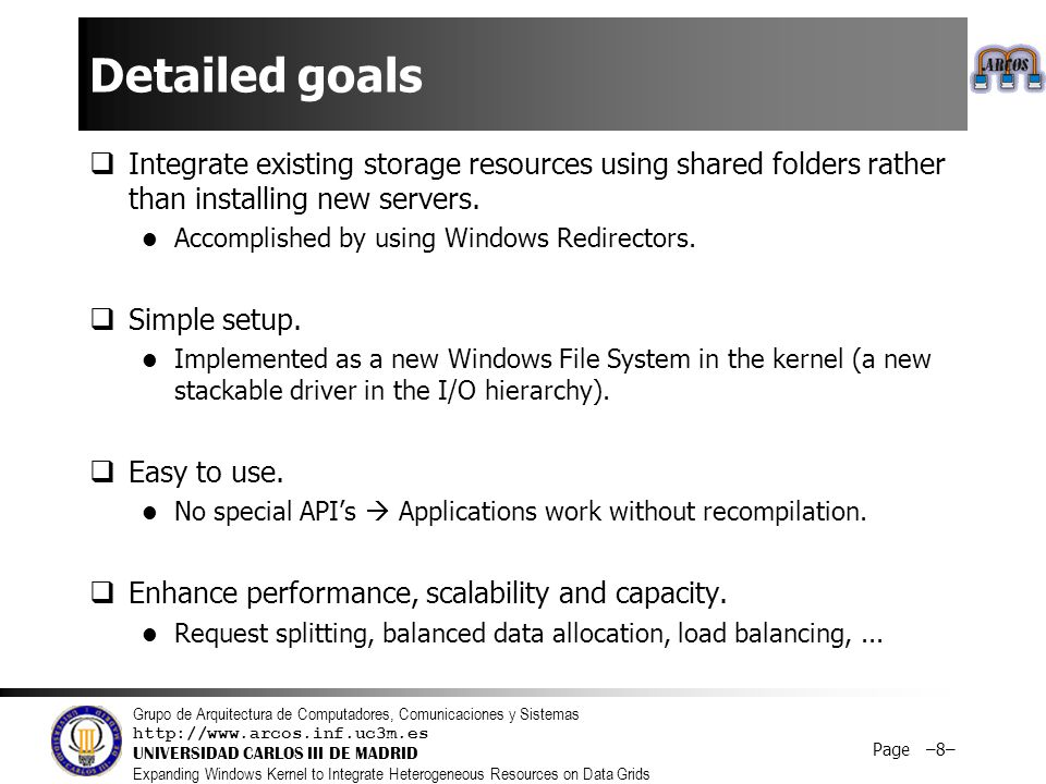 Grupo de Arquitectura de Computadores, Comunicaciones y Sistemas http://www.arcos.inf.uc3m.es UNIVERSIDAD CARLOS III DE MADRID Expanding Windows Kernel to Integrate Heterogeneous Resources on Data Grids Page –8– Detailed goals  Integrate existing storage resources using shared folders rather than installing new servers.