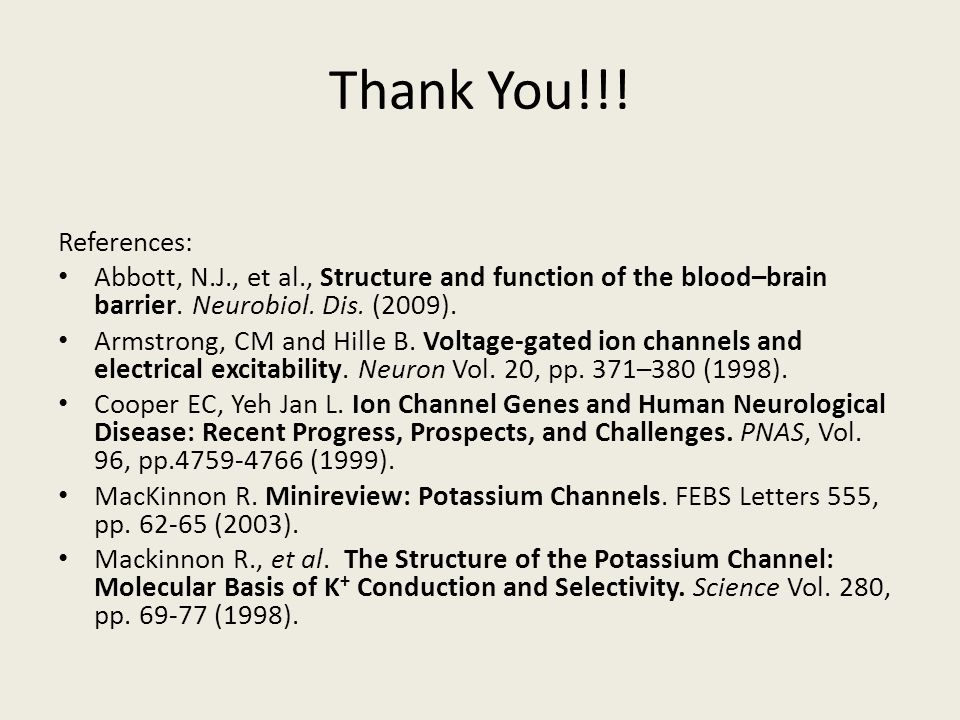 Thank You!!! References: Abbott, N.J., et al., Structure and function of the blood–brain barrier. Neurobiol. Dis. (2009). Armstrong, CM and Hille B. V