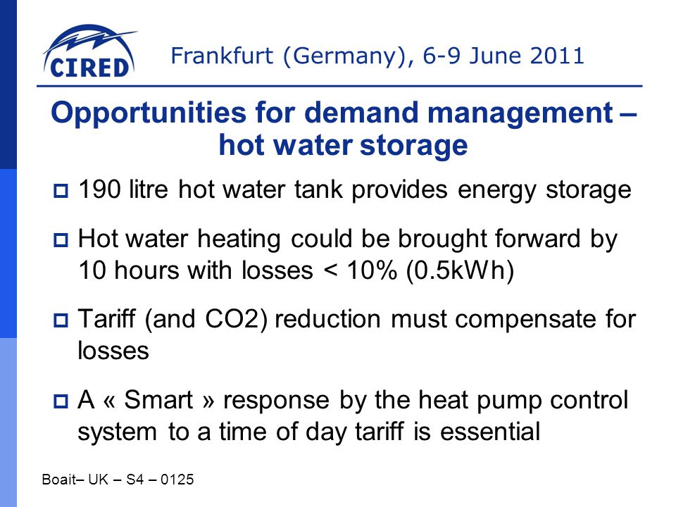 Frankfurt (Germany), 6-9 June 2011  190 litre hot water tank provides energy storage  Hot water heating could be brought forward by 10 hours with losses < 10% (0.5kWh)  Tariff (and CO2) reduction must compensate for losses  A « Smart » response by the heat pump control system to a time of day tariff is essential Boait– UK – S4 – 0125 Opportunities for demand management – hot water storage