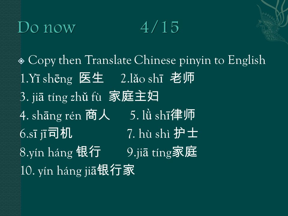 Copy then Translate Chinese pinyin to English 1.Y ī sh ē ng 医生 2.l ǎ o sh ī 老师 3.