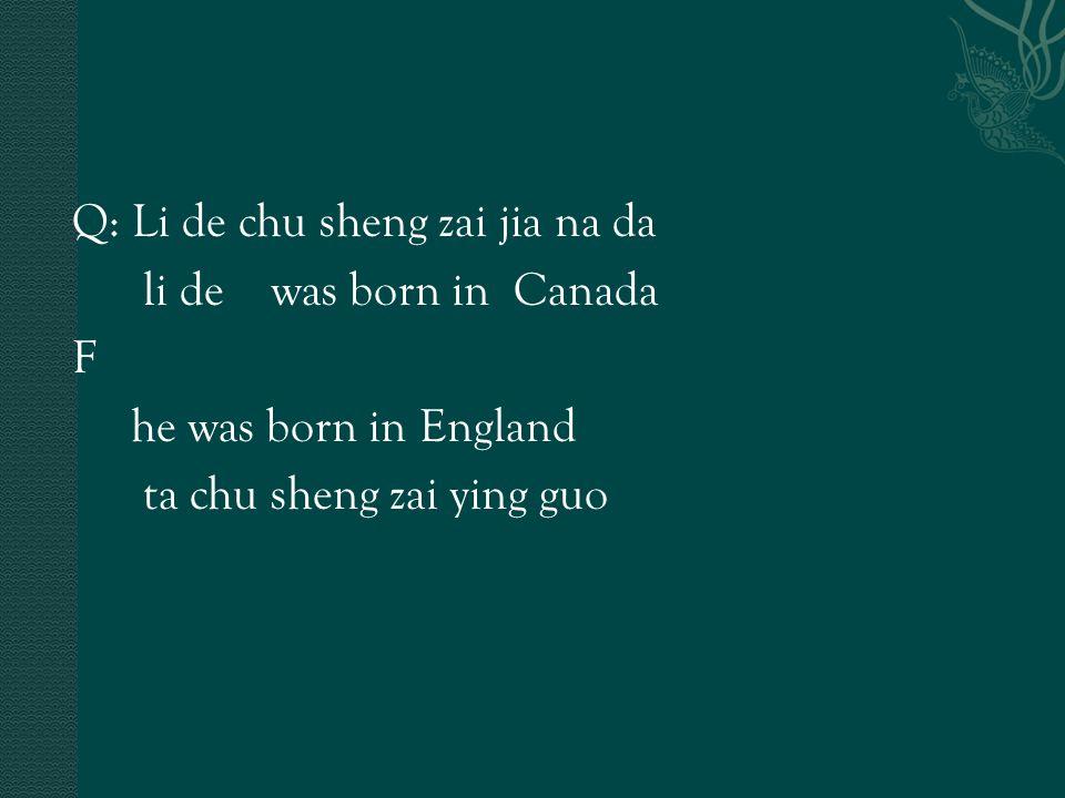 Q: Li de chu sheng zai jia na da li de was born in Canada F he was born in England ta chu sheng zai ying guo