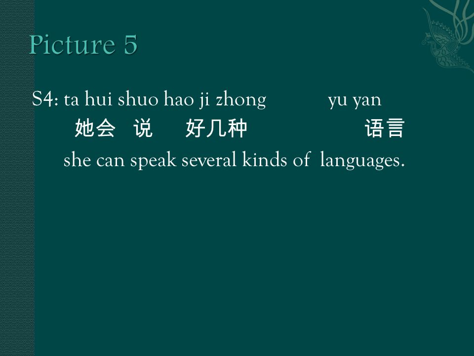 S4: ta hui shuo hao ji zhong yu yan 她会 说 好几种 语言 she can speak several kinds of languages.